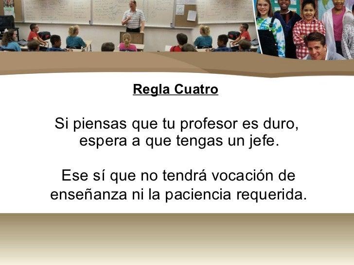 Regla CuatroSi piensas que tu profesor es duro,    espera a que tengas un jefe. Ese sí que no tendrá vocación deenseñanza ...