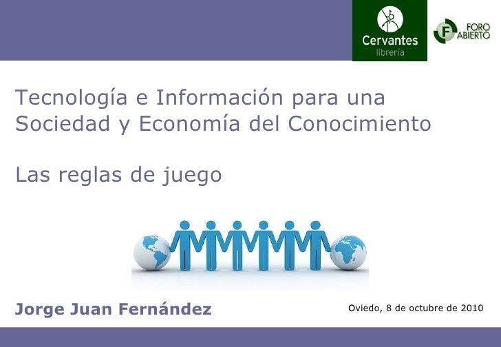 Jorge Juan Fernández Tecnología e Información para una Sociedad y Economía del Conocimiento Las reglas de juego Oviedo, 8 ...