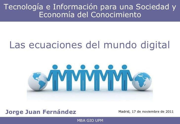 Jorge Juan Fernández Tecnología e Información para una Sociedad y Economía del Conocimiento MBA GIO UPM Las ecuaciones del...