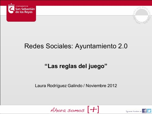 """Redes Sociales: Ayuntamiento 2.0       """"Las reglas del juego""""   Laura Rodríguez Galindo / Noviembre 2012"""