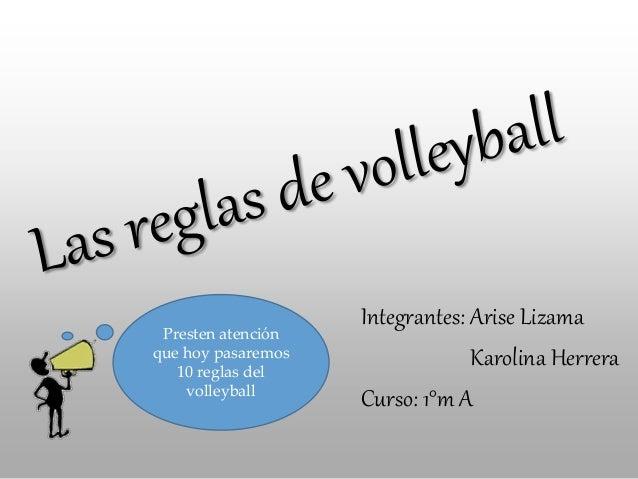 Integrantes: Arise Lizama Karolina Herrera Curso: 1°m A Presten atención que hoy pasaremos 10 reglas del volleyball