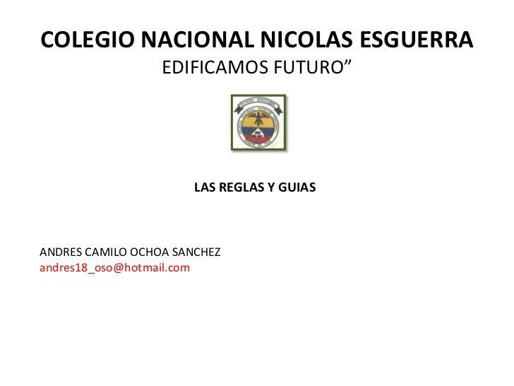 """COLEGIO NACIONAL NICOLAS ESGUERRA                  EDIFICAMOS FUTURO""""                       LAS REGLAS Y GUIASANDRES CAMIL..."""