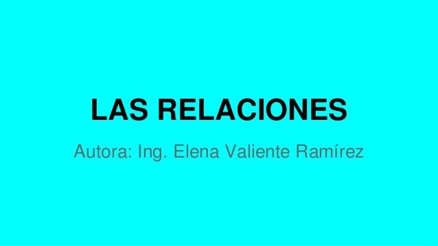 LAS RELACIONES Autora: Ing. Elena Valiente Ramírez