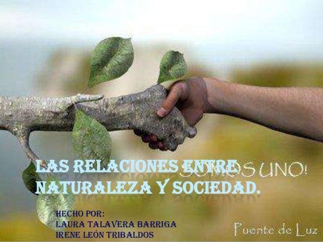 LAS RELACIONES ENTRE NATURALEZA Y SOCIEDAD. HECHO POR: LAURA TALAVERA BARRIGA IRENE LEÓN TRIBALDOS