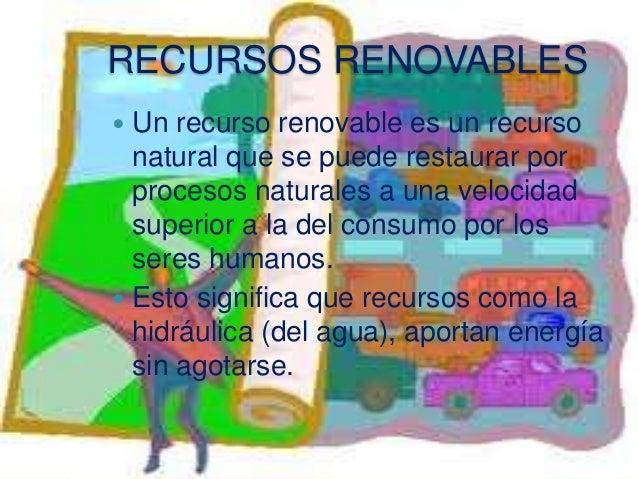 Recursos no renovables Un recurso no renovable es un recurso natural que no puede ser producido, reutilizado, cultivado o...