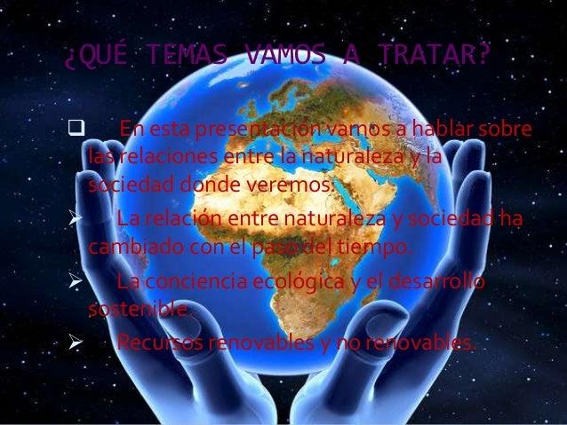 ¿QUÉ TEMAS VAMOS A TRATAR?   En esta presentación vamos a hablar sobre las relaciones entre la naturaleza y la sociedad d...