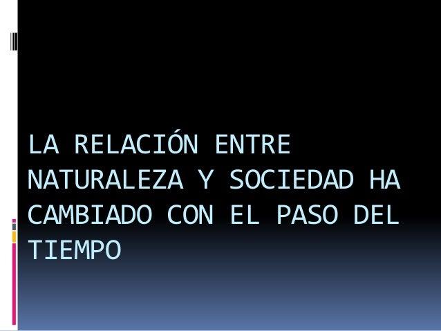 LA RELACIÓN ENTRE NATURALEZA Y SOCIEDAD HA CAMBIADO CON EL PASO DEL TIEMPO