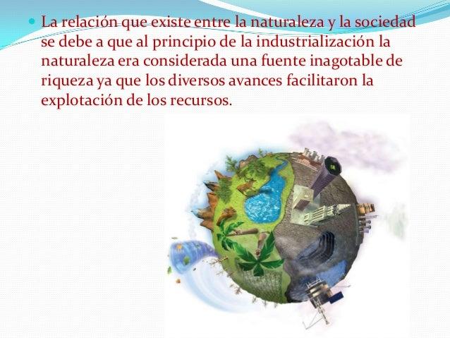  La relación que existe entre la naturaleza y la sociedad  se debe a que al principio de la industrialización la naturale...