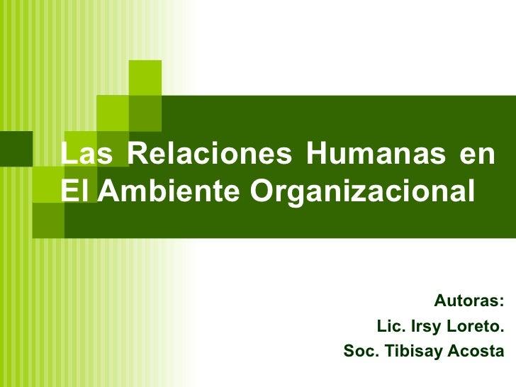 Las Relaciones Humanas en  El Ambiente Organizacional Autoras: Lic. Irsy Loreto. Soc. Tibisay Acosta