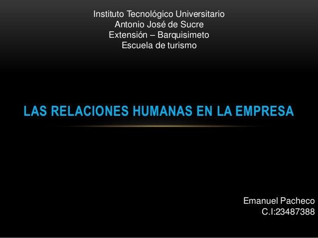 LAS RELACIONES HUMANAS EN LA EMPRESA Emanuel Pacheco C.I:23487388 Instituto Tecnológico Universitario Antonio José de Sucr...
