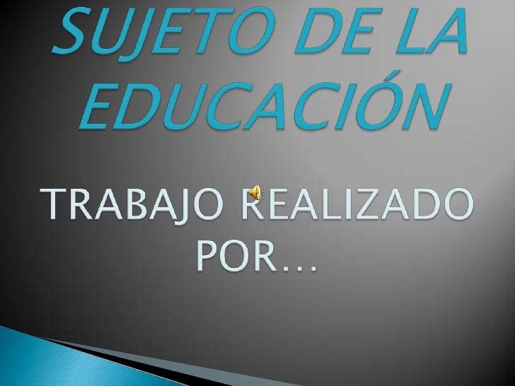 SUJETO DE LA EDUCACIÓNTRABAJO REALIZADO POR…<br />
