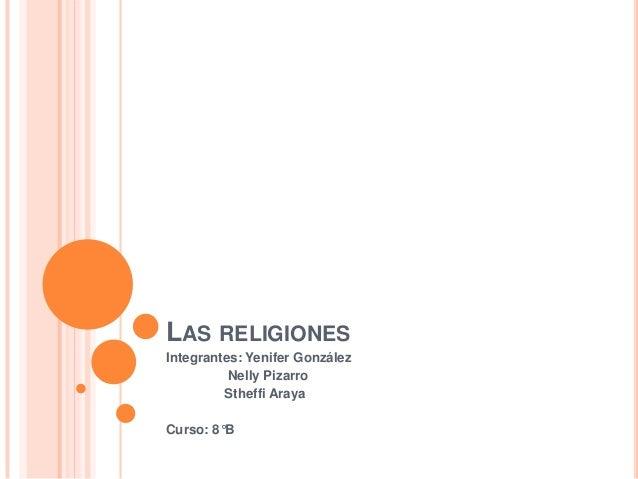 LAS RELIGIONESIntegrantes: Yenifer GonzálezNelly PizarroStheffi ArayaCurso: 8°B