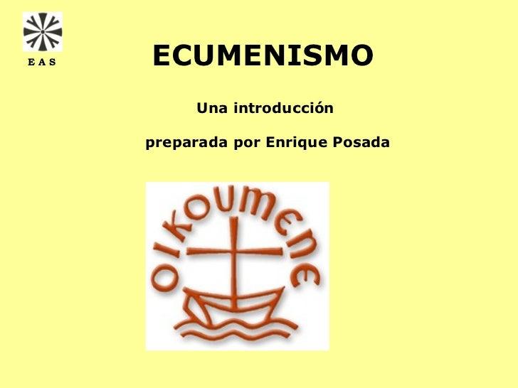 EAS   ECUMENISMO           Una introducción      preparada por Enrique Posada