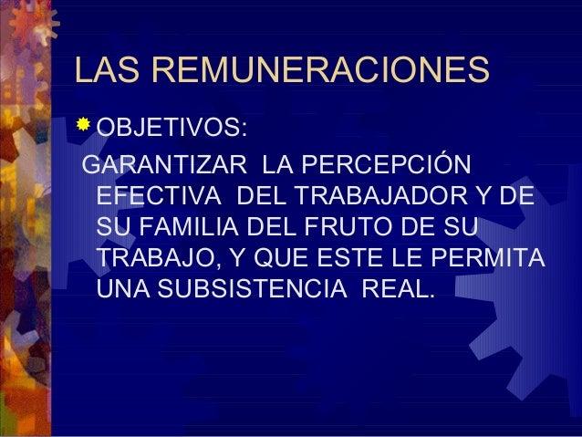 LAS REMUNERACIONES  OBJETIVOS:  GARANTIZAR LA PERCEPCIÓN EFECTIVA DEL TRABAJADOR Y DE SU FAMILIA DEL FRUTO DE SU TRABAJO,...