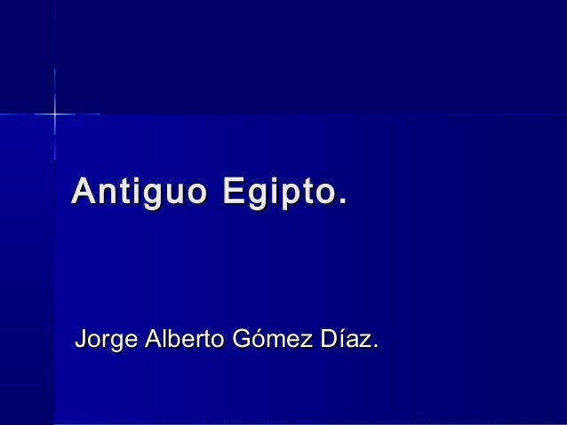 Antiguo Egipto.Antiguo Egipto. Jorge Alberto Gómez Díaz.Jorge Alberto Gómez Díaz.