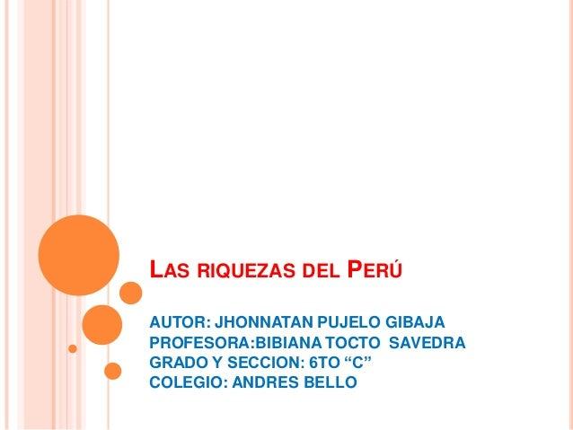 """LAS RIQUEZAS DEL PERÚ AUTOR: JHONNATAN PUJELO GIBAJA PROFESORA:BIBIANA TOCTO SAVEDRA GRADO Y SECCION: 6TO """"C"""" COLEGIO: AND..."""