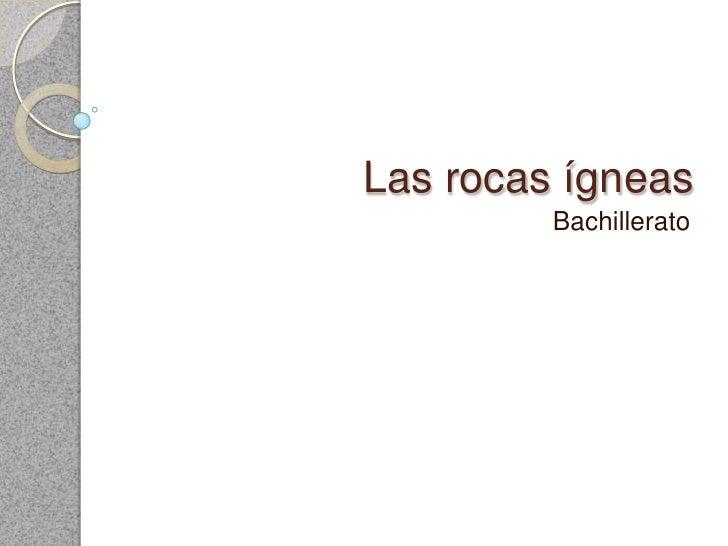 Las rocas ígneas <br />Bachillerato<br />