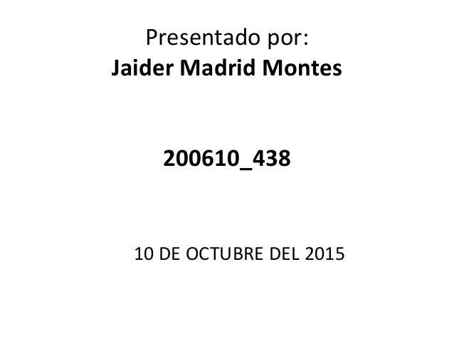 Presentado por: Jaider Madrid Montes 200610_438 10 DE OCTUBRE DEL 2015