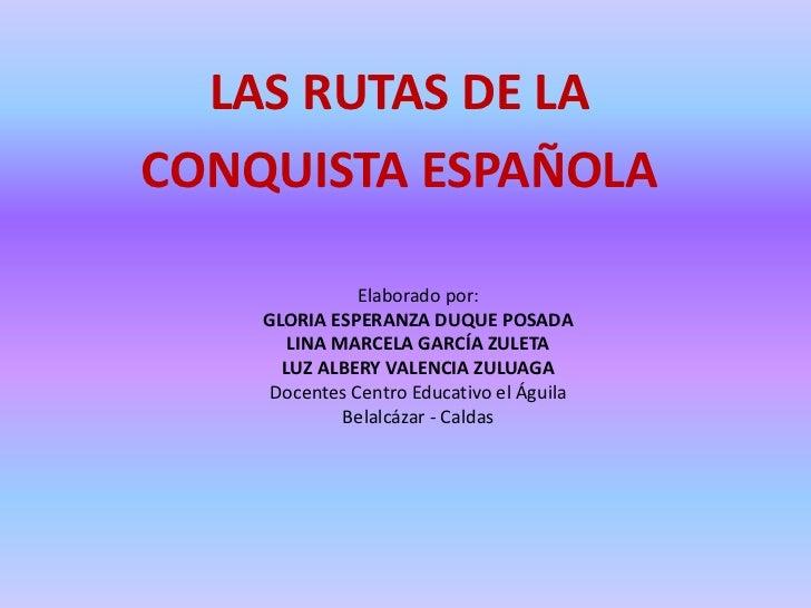LAS RUTAS DE LACONQUISTA ESPAÑOLA               Elaborado por:    GLORIA ESPERANZA DUQUE POSADA       LINA MARCELA GARCÍA ...