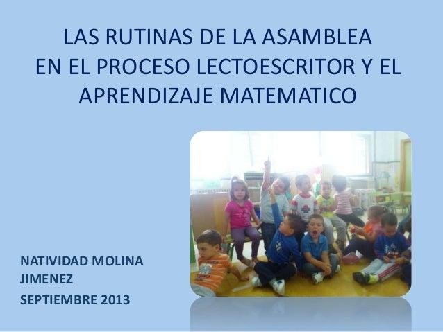 LAS RUTINAS DE LA ASAMBLEA EN EL PROCESO LECTOESCRITOR Y EL APRENDIZAJE MATEMATICO NATIVIDAD MOLINA JIMENEZ SEPTIEMBRE 2013