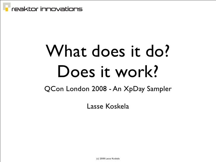 What does it do?  Does it work? QCon London 2008 - An XpDay Sampler             Lasse Koskela                   (c) 2008 L...