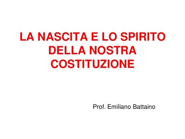 LA NASCITA E LO SPIRITO DELLA NOSTRA COSTITUZIONE  Prof. Emiliano Battaino