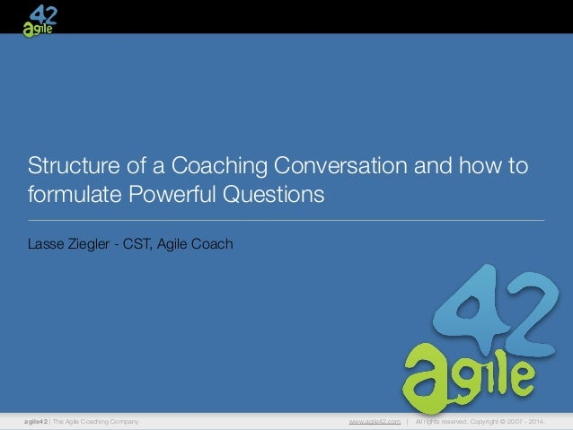 Structure of a Coaching Conversation and how to  formulate Powerful Questions  Lasse Ziegler - CST, Agile Coach  agile42 |...