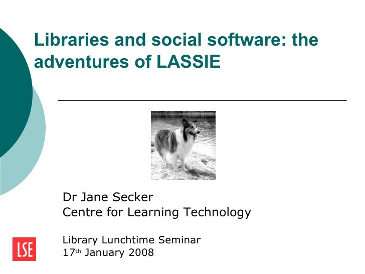 Libraries and social software: the adventures of LASSIE  Dr Jane Secker Centre for Learning Technology Library Lunchtime S...