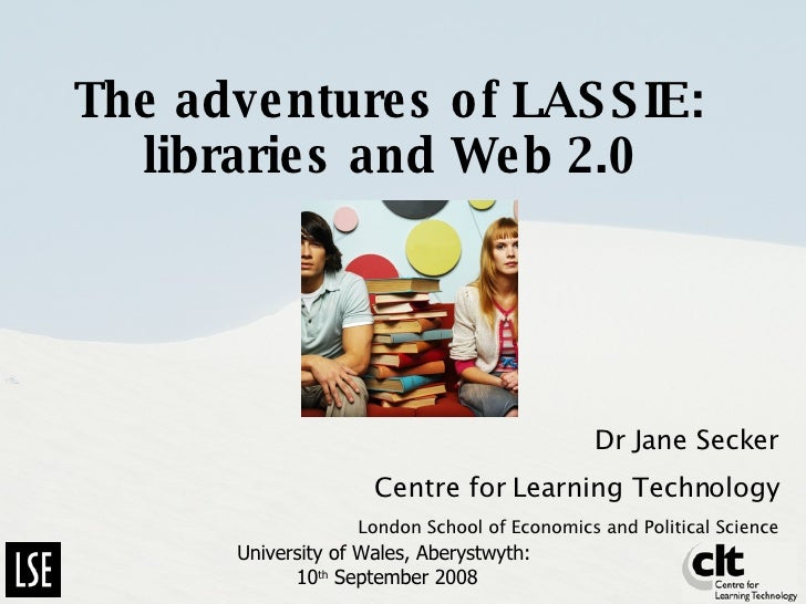 The adventures of LASSIE: libraries and Web 2.0 Dr Jane Secker Centre for Learning Technology London School of Economics a...