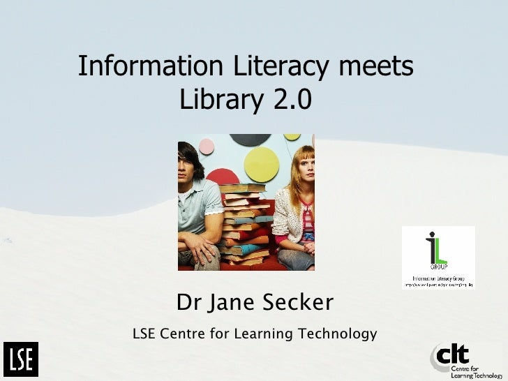 Information Literacy meets Library 2.0 Dr Jane Secker LSE Centre for Learning Technology