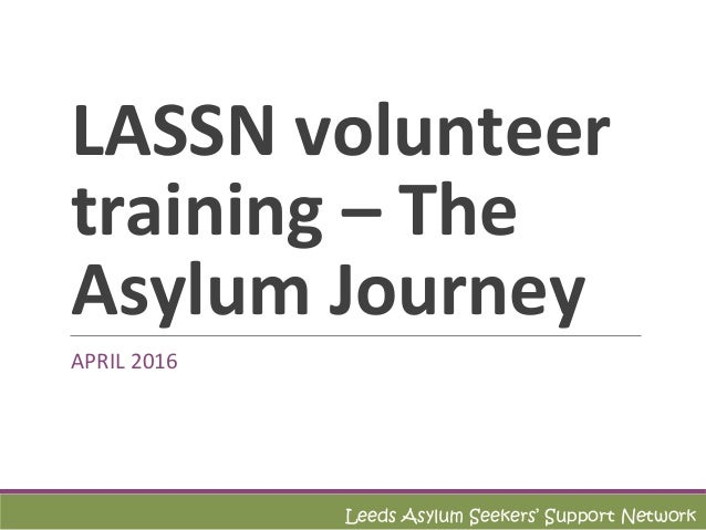 LASSN volunteer training – The Asylum Journey APRIL 2016 Leeds Asylum Seekers' Support Network