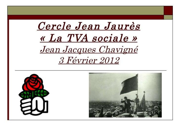 Cercle Jean Jaurès «La TVA sociale» Jean Jacques Chavigné 3 Février 2012