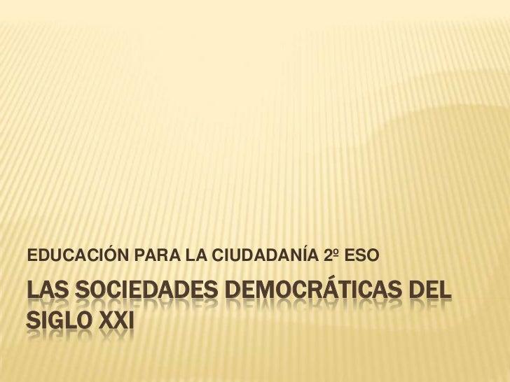 EDUCACIÓN PARA LA CIUDADANÍA 2º ESOLAS SOCIEDADES DEMOCRÁTICAS DELSIGLO XXI