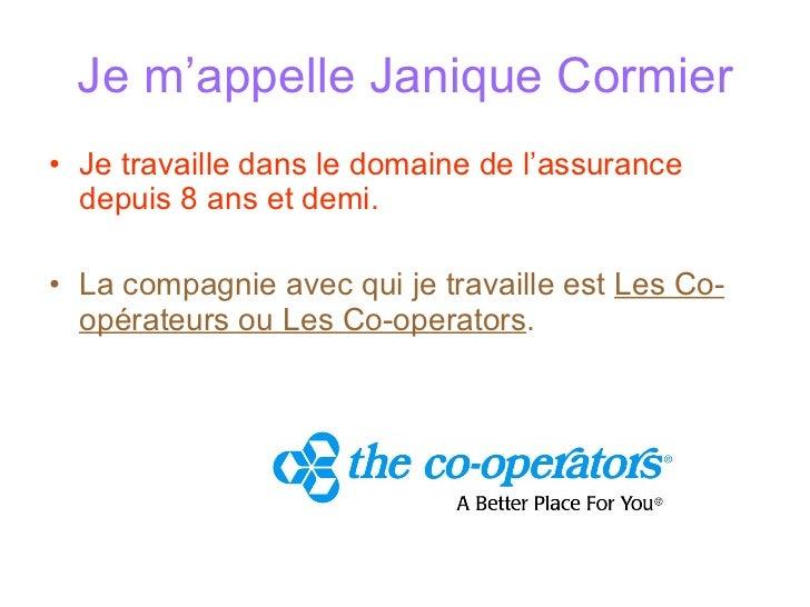 Je m ' appelle Janique Cormier <ul><li>Je travaille dans le domaine de l ' assurance depuis 8 ans et demi. </li></ul><ul><...