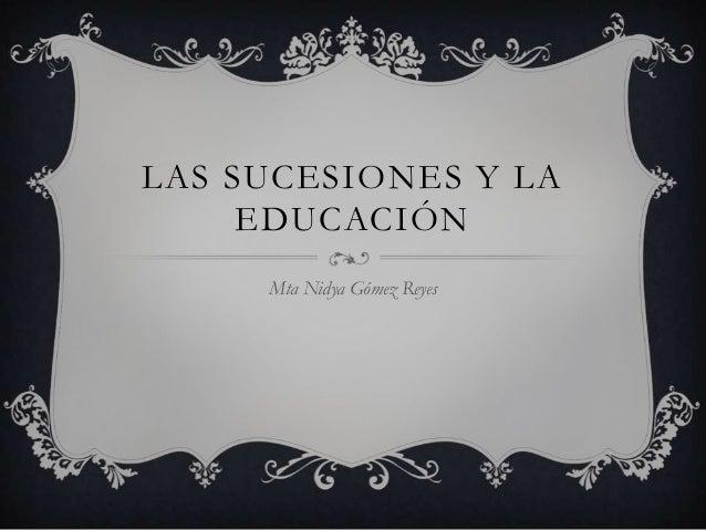LAS SUCESIONES Y LA     EDUCACIÓN     Mta Nidya Gómez Reyes