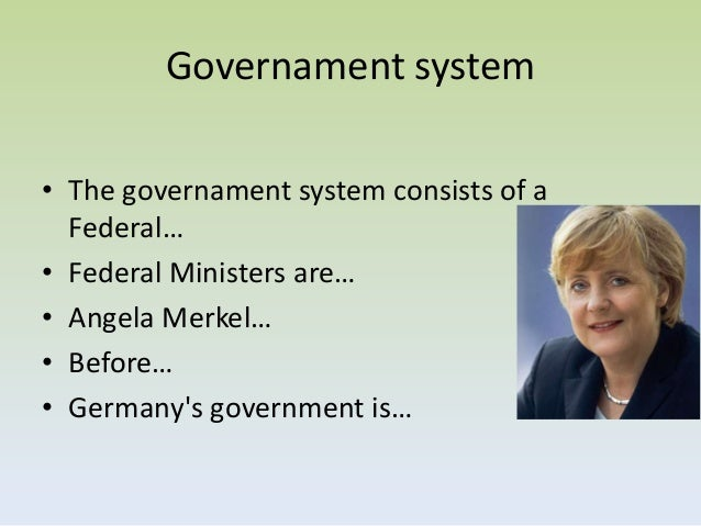 Governament system• The governament system consists of a  Federal…• Federal Ministers are…• Angela Merkel…• Before…• Germa...