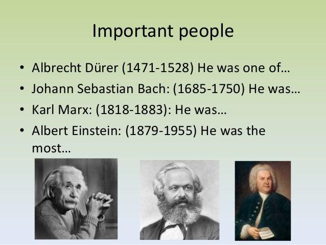 Important people•   Albrecht Dürer (1471-1528) He was one of…•   Johann Sebastian Bach: (1685-1750) He was…•   Karl Marx: ...