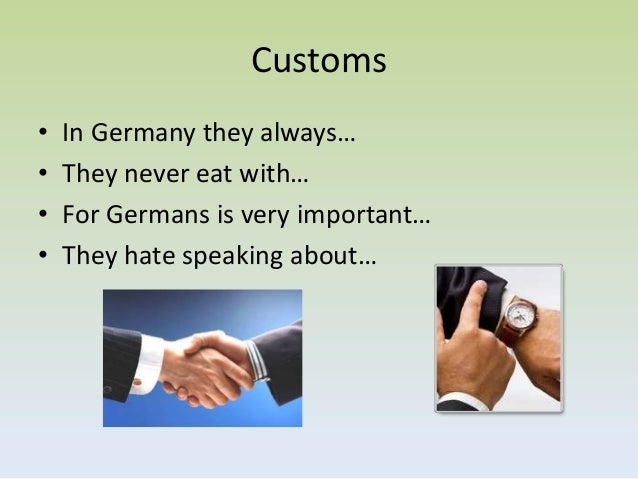 Customs•   In Germany they always…•   They never eat with…•   For Germans is very important…•   They hate speaking about…