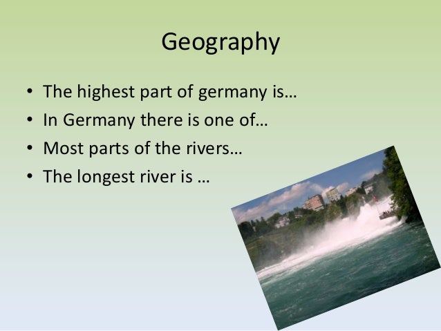Geography•   The highest part of germany is…•   In Germany there is one of…•   Most parts of the rivers…•   The longest ri...