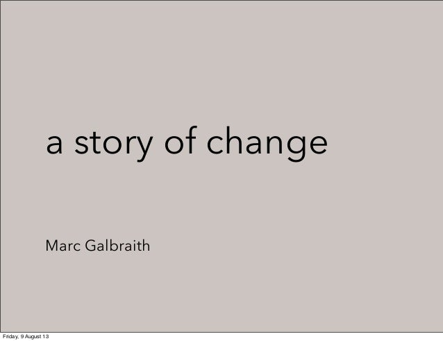 a story of change Marc Galbraith Friday, 9 August 13
