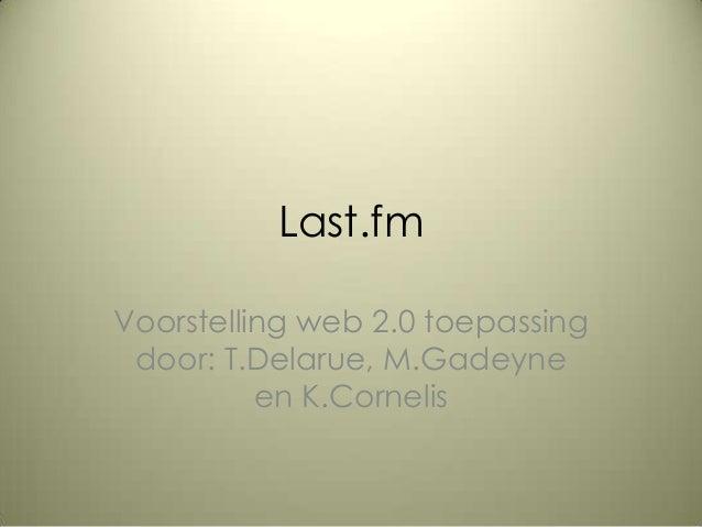 Last.fmVoorstelling web 2.0 toepassingdoor: T.Delarue, M.Gadeyneen K.Cornelis