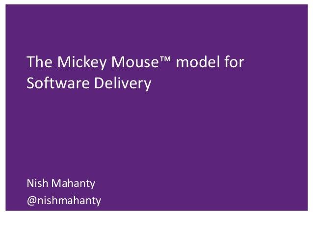 The Mickey Mouse™ model for Software Delivery Nish Mahanty @nishmahanty