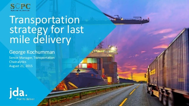 Transportation strategy for last mile delivery George Kochumman Senior Manager, Transportation Chainalytics August 21, 2015