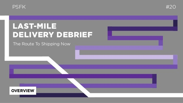 LAST-MILE DELIVERY DEBRIEF PSFK #20 OVERVIEW The Route To Shipping Now