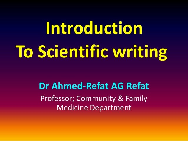 Introduction To Scientific writing Dr Ahmed-Refat AG Refat Professor; Community & Family Medicine Department