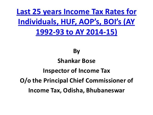 Last 25 years Income Tax Rates for Individuals, HUF, AOP's, BOI's (AY 1992-93 to AY 2014-15) By Shankar Bose Inspector of ...