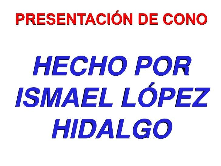 PRESENTACIÓN DE CONO<br />HECHO POR ISMAEL LÓPEZ HIDALGO<br />