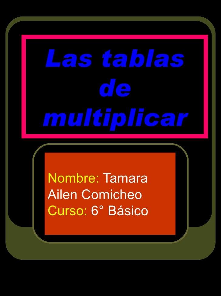 Las tablas de multiplicar Nombre:  Tamara Ailen Comicheo  Curso:  6° Básico