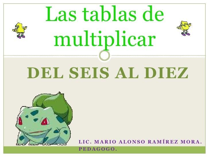 Las tablas de  multiplicarDEL SEIS AL DIEZ     LIC. MARIO ALONSO RAMÍREZ MORA.     PEDAGOGO.