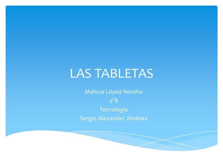 LAS TABLETAS   Melissa López Noreña            9°B        Tecnología Sergio Alexander Jiménez
